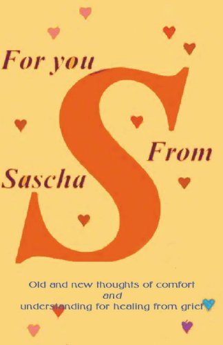For You From Sascha: Old and New Thoughts of Comfort and Understanding for Healing from Grief
