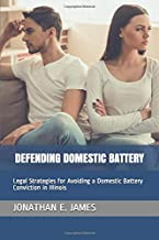 DEFENDING DOMESTIC BATTERY: Legal Strategies for Avoiding a Domestic Battery Conviction in Illinois
