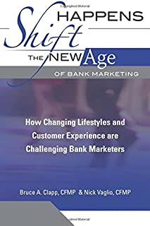 Shift Happens: The New Age Of Bank Marketing: How Changing Lifestyles And Customer Experience Are Challenging Bank Marketers