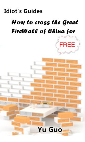 Idiot's Guides: How to cross the Great FireWall of China for free (English Edition)