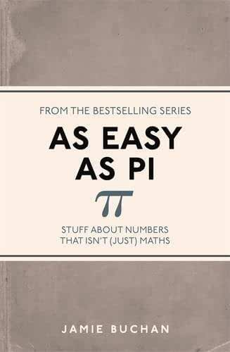 As Easy as Pi: Stuff About Numbers That isn't (Just) Maths by Jamie Buchan (2015-06-25)