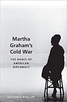 [Victoria Phillips]のMartha Graham's Cold War: The Dance of American Diplomacy (English Edition)