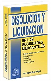 DISOLUCIÓN Y LIQUIDACIÓN EN LAS SOCIEDADES MERCANTILES 2018: Incluye , entre otros aspectos: mercantiles, fiscales, laborales, seguro social. de [Lic. René Ruiz Rojas]