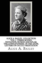 Alice A. Bailey, COLLECTION VOL. 1 (THREE BOOKS) INITIATION, HUMAN AND SOLAR, THE CONSCIOUSNESS OF THE ATOM, LETTERS ON OCCULT MEDITATION