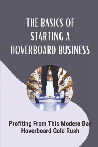 The Basics Of Starting A Hoverboard Business: Profiting From This Modern Day Hoverboard Gold Rush: Create Blogs And Other Marketing Materials