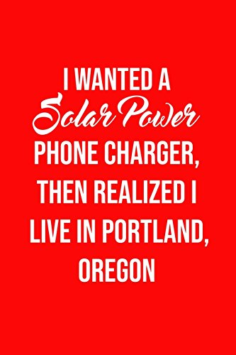 I Wanted A solar power phone charger, then realized I live in Portland, Oregon: Solar Power Environmentalist Gifts. Novelty Renewable Energy Blank Notebook, Journal.