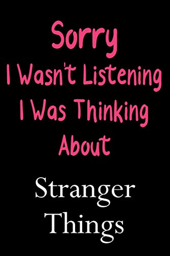 Sorry I Wasn't Listening I Was Thinking About Stranger Things: Lined Notebook / Journal / Diary, Great Gift idea for Ariana Grande Fans, Family, ... Father Day, Mother Day and Birthdays)