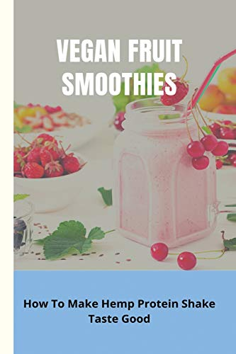 Vegan Fruit Smoothies: How To Make Hemp Protein Shake Taste Good: Benefits Of Cannabis Infused Drinks