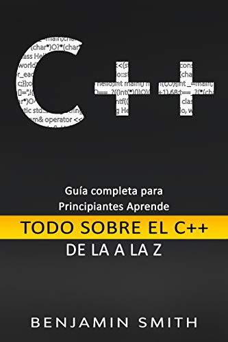 C++: Guía completa para principiantes Aprende Todo sobre el C++ de La A la Z ( Libro En Espanol)