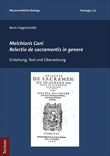 Melchioris Cani Relectio de sacramentis in genere: Einleitung, Text und Übersetzung (Wissenschaftliche Beiträge aus dem Tectum Verlag: Theologie 12)