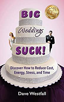BIG Weddings SUCK!: Discover How To Reduce, Cost, Energy, Stress and Time by [Dave Westfall]
