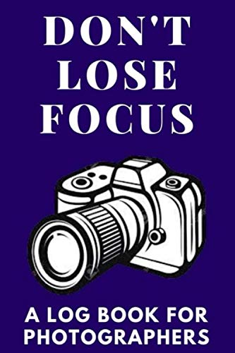 Don't Lose Focus: A Log Book for Photographers 100 pages 6'x9'