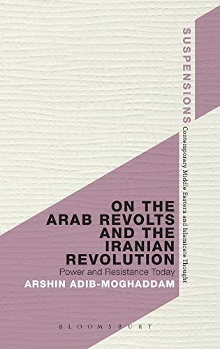 On the Arab Revolts and the Iranian Revolution: Power and Resistance Today (Suspensions: Contemporary Middle Eastern and Islamicate Thought)