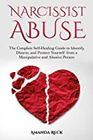 NARCISSIST ABUSE The Complete Self-Healing Guide to Identify, Disarm, and Protect Yourself from a Manipulative and Abusive Person
