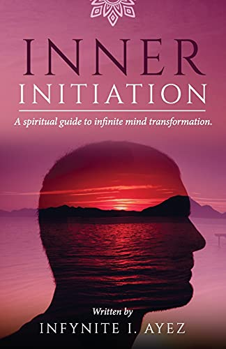 Inner Initiation: A Spiritual Guide to Infinite Mind Transformation (Self-growth, Secrets of Life an