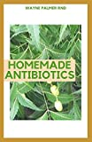 HOMEMADE ANTIBIOTICS: The Definitive Guide To Help You Grow Homemade Antibiotics And Healing Herbs To Prevent Virus