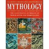 Mythology The Illustrated Anthology of World Myth and Storytelling