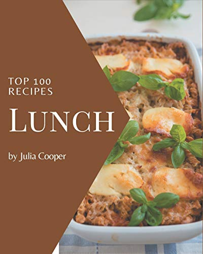 Top 100 Lunch Recipes: Let's Get Started with The Best Lunch Cookbook!