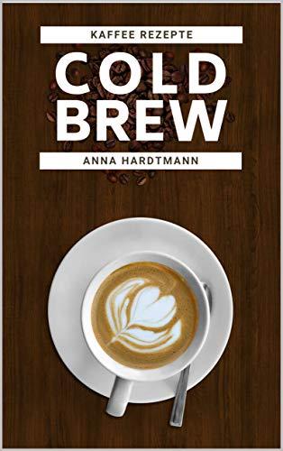 Cold Brew: Der neue Kaffee Trend für alle Kaffee- Liebhaber   Alles was du über den eisgekühlten Kaffee wissen musst! (inklusive 2 tolle Rezepte mit Schritt- für Schritt Anleitung)