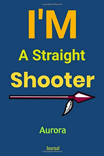 I'm A Straight Shooter Aurora Journal : Blank Lined Notebook Journal: Archery Gift for Archer Bowman Shooter For Women Men Girls Boys Him Her 6x9 | ... Pages | Plain White Paper | Soft Cover Book