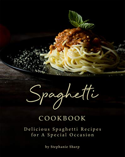 Spaghetti Cookbook: Delicious Spaghetti Recipes for A Special Occasion (English Edition)