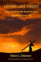 Loving Like Christ: How To Love The Hard To Love People In Your Life