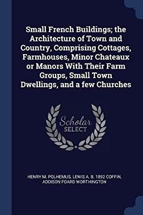 Small French Buildings; The Architecture of Town and Country, Comprising Cottages, Farmhouses, Minor Chateaux or Manors with Their Farm Groups, Small Town Dwellings, and a Few Churches