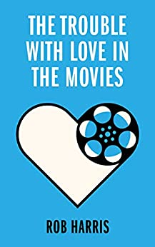 The Trouble with Love in the Movies by [Rob Harris]