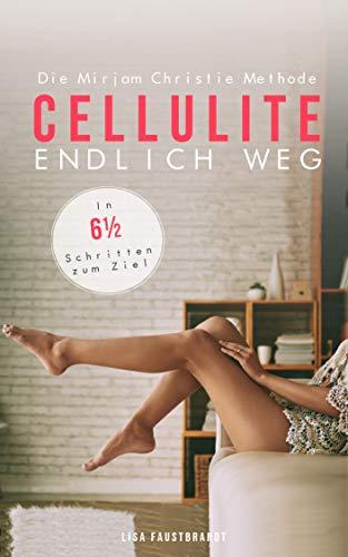 CELLULITE  ENDLICH WEG Die Mirjam Christie Methode. In 6½ Schritten zum Ziel: Beine Workout inklusive!