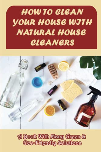 How To Clean Your House With Natural House Cleaners: A Book With Many Green & Eco-Friendly Solutions: Diy Cleaning Recipes