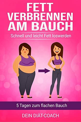 Fett verbrennen am Bauch: 5 Tagen zum flachen Bauch, schnell und leicht Fett loswerden mit gesunder Ernährung, Stoffwechsel, Fett verbrennen für Frauen und Männer