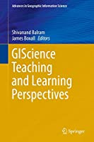 GIScience Teaching and Learning Perspectives (Advances in Geographic Information Science)