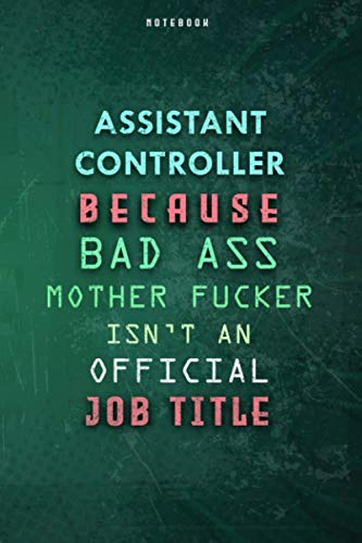 Assistant Controller Because Bad Ass Mother F*cker Isn't An Official Job Title Lined Notebook Journal Gift: To Do List, Weekly, Daily Journal, Planner, Over 100 Pages, Gym, Paycheck Budget, 6x9 inch