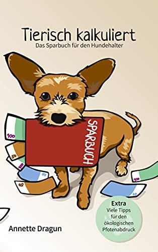 Tierisch kalkuliert - Das Sparbuch für den Hundehalter: Weniger Kosten, mehr Lebensqualität! Mit vielen Umwelttipps