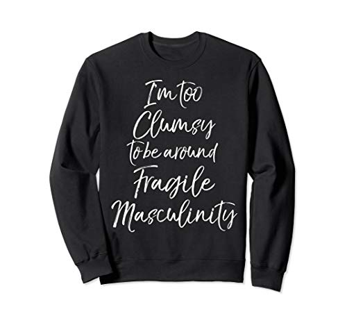 Feminist I'm Too Clumsy to be Around Fragile Masculinity Sweatshirt