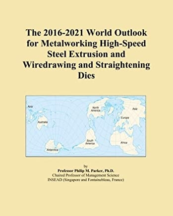 The 2016-2021 World Outlook for Metalworking High-Speed Steel Extrusion and Wiredrawing and Straightening Dies