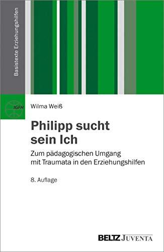 Philipp sucht sein Ich: Zum pädagogischen Umgang mit Traumata in den Erziehungshilfen (Basistexte Erziehungshilfen)