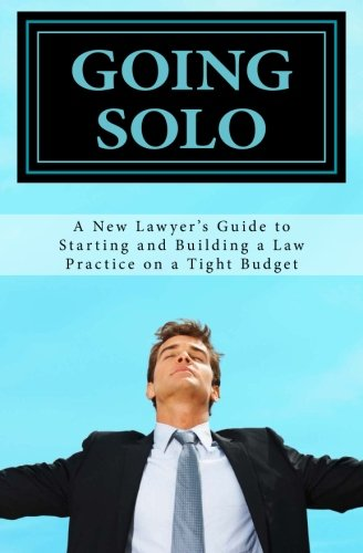 GOING SOLO - A New Lawyer's Guide to Starting and Building a Law Practice on a Tight Budget: GOING SOLO - A New Lawyer's Guide to Starting and Building a Law Practice on a Tight Budget
