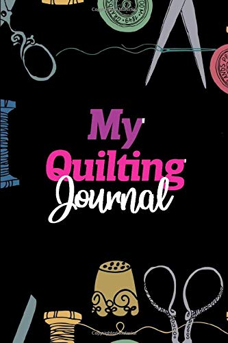 My Quilting Journal: Notebook, Journal or Diary For Sewing & Crafting Lovers, Sewing Book For Women, Kids & As A Gift, sewing machine, best gift for ... birthday gift for sewing, diy sewing planner