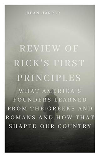 Compare Textbook Prices for REVIEW OF RICK'S FIRST PRINCIPLES: What America's Founders Learned from the Greeks and Romans and How That Shaped Our Country  ISBN 9798566481784 by Harper, Dean