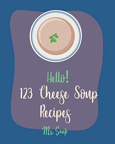 Hello! 123 Cheese Soup Recipes: Best Cheese Soup Cookbook Ever For Beginners [Mac N Cheese Cookbook, Cream Cheese Cookbook, Creamy Soup Cookbook, Goat Cheese Cookbook, Tomato Soup Recipe] [Book 1]