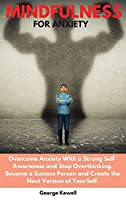 Mindfulness for Anxiety: Overcome Anxiety with a Strong Self-Awareness and Stop Overthinking. Become a Success Person and Create the Next Version of YourSelf