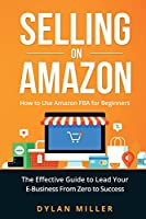 Selling on Amazon: How to Use Amazon FBA for Beginners. The Effective Guide to Lead Your E- Business From Zero to Success
