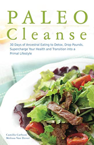 Paleo Cleanse: 30 Days of Ancestral Eating to Detox, Drop Pounds, Supercharge Your Health and Transition into a Primal Lifestyle