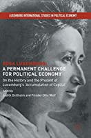 Rosa Luxemburg: A Permanent Challenge for Political Economy: On the History and the Present of Luxemburg's 'Accumulation of Capital' (Luxemburg International Studies in Political Economy)