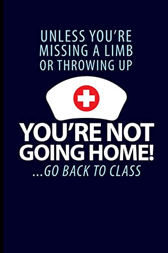 Unless You're Missing A Limb Or Throwing Up You're Not Going Home! ...Go Back To Class: School Nurse Journal Notebook