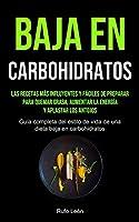 Baja En Carbohidratos: Las recetas más influyentes y fáciles de preparar para quemar grasa, aumentar la energía y aplastar los antojos (Guía completa del estilo de vida de una dieta baja en carbohidratos)