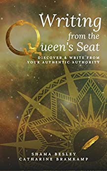 Writing from the Queen's Seat: Discover and write from your authentic authority. by [Catharine Bramkamp, Shama Besley]