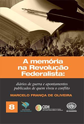 A memória na Revolução Federalista: diários de guerra e apontamentos de quem viveu o conflito (Coleção Rio-Grandense Livro 8) por [Marcelo França de Oliveira]