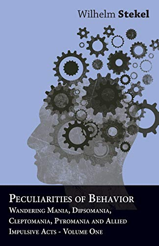 Peculiarities of Behavior - Wandering Mania, Dipsomania, Cleptomania, Pyromania and Allied Impulsive Acts. (English Edition)